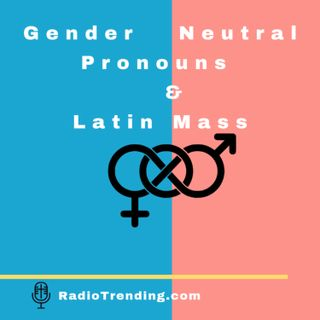 193: Gender Neutral Pronouns & Latin Mass
