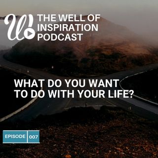 Episode 7: What do you want to do with you with your life?