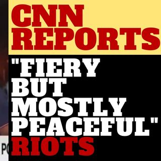 "CNN REPORTER SAYS ""FIERY BUT MOSTLY PEACEFUL"" PROTEST"