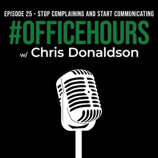 Stop Complaining and Start Communicating | #OfficeHours Podcast 025 with Chris Donaldson