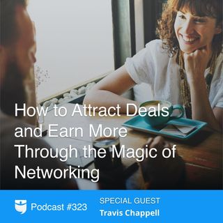 323: How to Attract Deals and Earn More Through the Magic of Networking With Travis Chappell