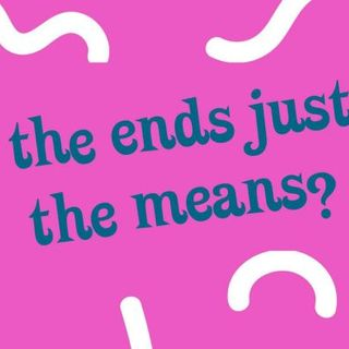 Do the ends justify the means?