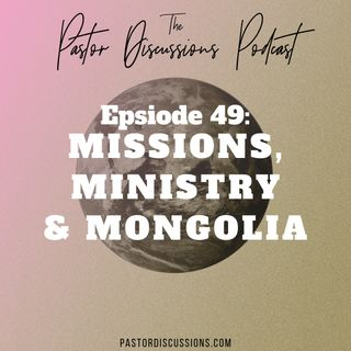 #49 - Missions, Ministry and Mongolia