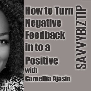 How to Turn Negative Feedback in to a Positive with Carnellia Ajasin, #SavvyBizTip