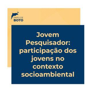 Episódio 4 - JOVEM PESQUISADOR: Participação dos jovens no contexto socioambiental
