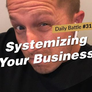 Daily Battle #31: Systemizing Your Business