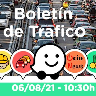 Boletín de trafico 🚗 06/08/21 🚘 10:30h