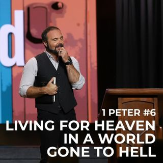 1st Peter #6 - Living for Heaven in a World Gone to Hell