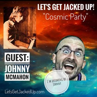 LET'S GET JACKED UP! Cosmic Party! (Guest: Johnny McMahon)