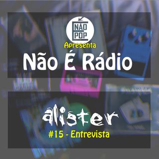 NÃO É RÁDIO #15 - Entrevista Álister 2.0