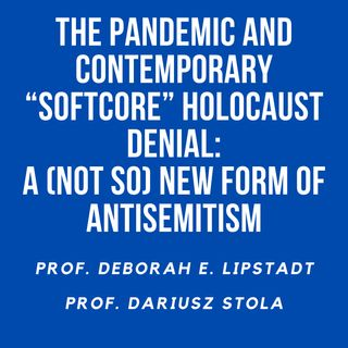 """02. The Pandemic and Contemporary """"Softcore"""" Holocaust Denial: A (Not So) New Form of Antisemitism. Professors Deborah Lipstadt and Dariusz"""