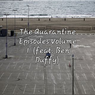 The Quarantine Episodes Volume 1 (Featuring Ben Duffy)