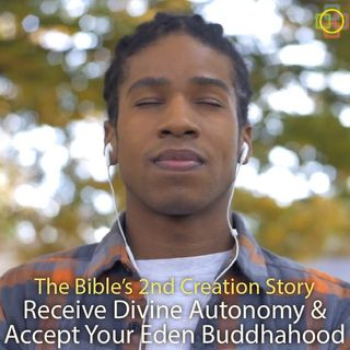 The Bible's 2nd Creation Story: Receive Divine Autonomy & Accept Your Eden Buddhahood
