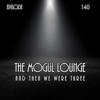 The Mogul Lounge Episode 140: And Then We Were Three