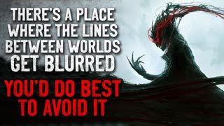 """""""There's a place where the lines between worlds get blurred. You'd do best to avoid it"""" Creepypasta"""