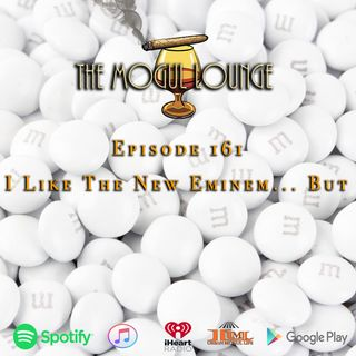 The Mogul Lounge Episode 161: I Like The New Eminem… But