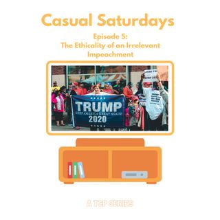 Casual Saturdays: The Ethicality of an Irrelevant Impeachment