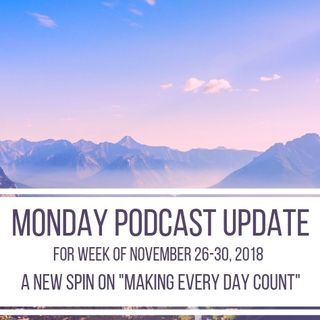 "Monday Podcast Update for Week of Nov 26-30, 2018 A New Spin on ""Making Every Day Count"""