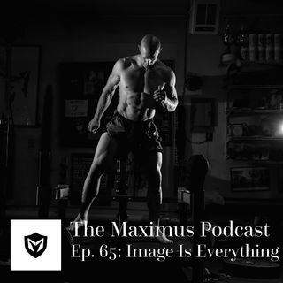 The Maximus Podcast Ep. 65 - Image is Everything