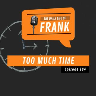Episode 104 - Too Much Time