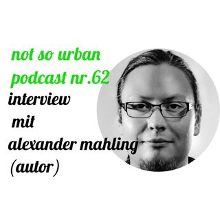 not so urban podcast nr.62: Alexander Mahling (Autor)