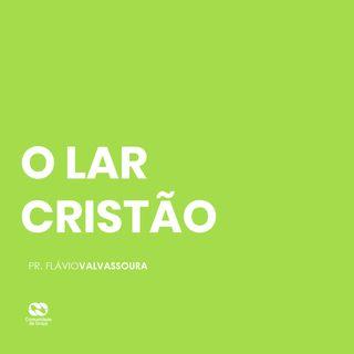 O LAR CRISTÃO // pr. Flávio Valvassoura