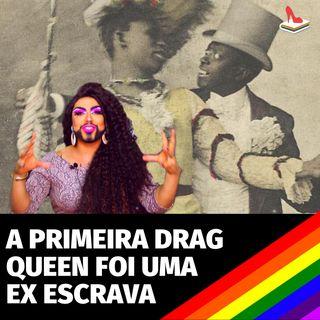 #60 Doutora Drag -  A primeira Drag Queen foi uma ex-escravizada