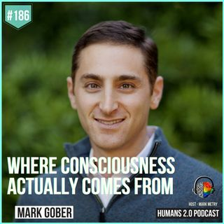 186: Mark Gober | Your Brain Doesn't Produce Your Consciousness