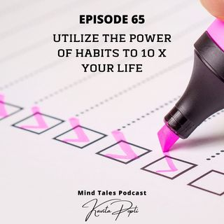 Episode 65 - Utilize power of habits to10X your life