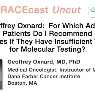Dr. Geoffrey Oxnard: For Which Advanced NSCLC Patients Do I Recommend Repeat Biopsies If They Have Insufficient Tissue for Molecular Testing