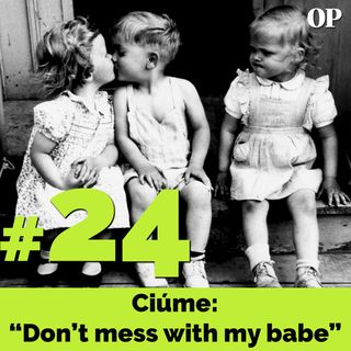 "#24 - Ciúme: ""Don't mess with my babe"""