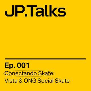 JP.Talks 001 - Vista & ONG Social Skate