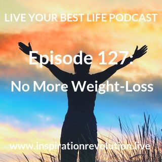 Ep 127 - No More Weight Loss!