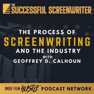 Ep30 - The Process of Screenwriting and the Industry featuring Geoffrey D. Calhoun