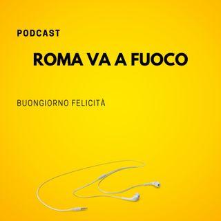 #778 - Roma va a fuoco   Buongiorno Felicità