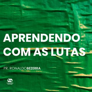APRENDENDO COM AS LUTAS // pr. Ronaldo Bezerra