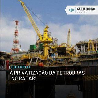 """Editorial: A privatização da Petrobras """"no radar"""""""