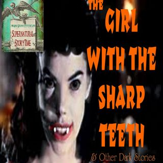 The Girl With The Sharp Teeth and Other Dark Stories | Podcast E15