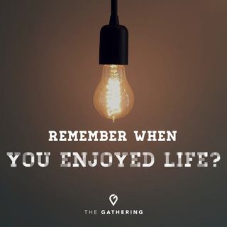 Remember When You Enjoyed Life?
