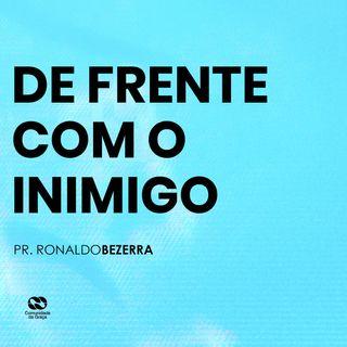 DE FRENTE COM O INIMIGO // pr. Ronaldo Bezerra