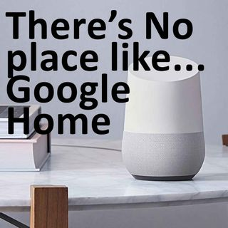 Be it ever so humble, there's no place like… Google Home - January, 2018