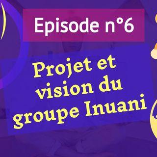 6: Projet et vision du groupe Inuani