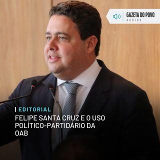 Editorial: Felipe Santa Cruz e o uso político-partidário da OAB
