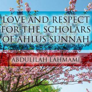 Our Love and Respect for the Scholars of Ahlus Sunnah - Abdulilah Lahmami