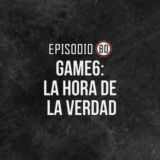 Ep 80- Game 6: La hora de la verdad-WIN OR GO HOME
