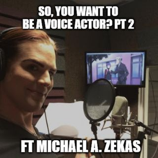 So, You Want To Be A Voice Actor? Ft. Michael A. Zekas (PT 2)