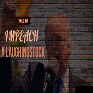 How To Impeach a Laughingstock