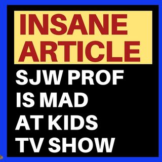 INSANE ARTICLE - SJW PROF MAD AT KIDS SHOW OVER CAPITALISM