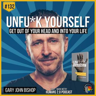 #132 - Gary John Bishop | UnFu*k Yourself - Get Out of Your Head and Into Your Life