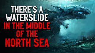 """""""There's a waterslide in the middle of the North Sea"""" Creepypasta"""